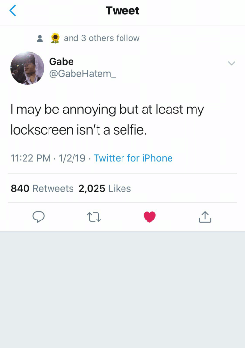 Iphone, Selfie, and Twitter: Tweet  and 3 others follow  Gabe  @GabeHatem  I may be annoying but at least my  lockscreen isn't a selfie.  11:22 PM 1/2/19 Twitter for iPhone  840 Retweets 2,025 Likes