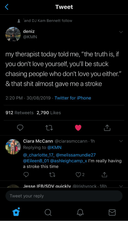 """Ciara, Iphone, and Love: Tweet  and DJ Kam Bennett follow  deniz  @KMN  my therapist today told me, """"the truth is, if  you don't love yourself, you'll be stuck  chasing people who don't love you either.""""  & that shit almost gave me a stroke  2:20 PM 30/08/2019 Twitter for iPhone  912 Retweets 2,790 Likes  Ciara McCann @ciarasmccann 1h  Replying to @KMN  @_charlotte 17 @melissamundie27  @EileenB_01 @ashleighcamp_x I'm really having  a stroke this time  Jesse IFB/SDV auicklv @lrishvrock. 18h.  V.  Tweet your reply  Σ"""