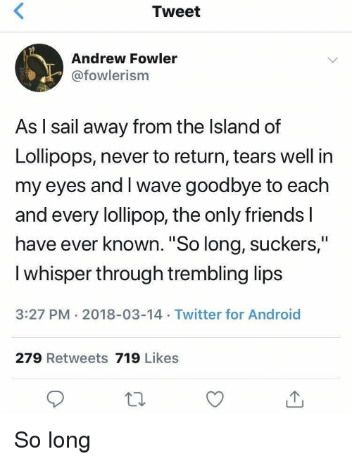 """Android, Friends, and Twitter: Tweet  Andrew Fowler  @fowlerism  As l sail away from the Island of  Lollipops, never to return, tears well in  my eyes and I wave goodbye to each  and every lollipop, the only friends l  have ever known. """"So long, suckers,""""  I whisper through trembling lips  3:27 PM 2018-03-14 Twitter for Android  279 Retweets 719 Likes So long"""