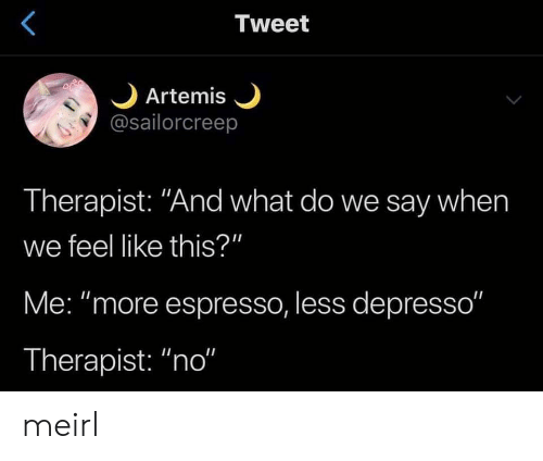 "MeIRL, Artemis, and Espresso: Tweet  Artemis  @sailorcreep  Therapist: ""And what do we say when  we feel like this?""  Me: ""more espresso, less depresso""  Therapist: ""no"" meirl"