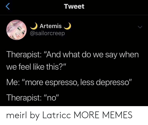 "Dank, Memes, and Target: Tweet  Artemis  @sailorcreep  Therapist: ""And what do we say when  we feel like this?""  Me: ""more espresso, less depresso""  Therapist: ""no"" meirl by Latricc MORE MEMES"
