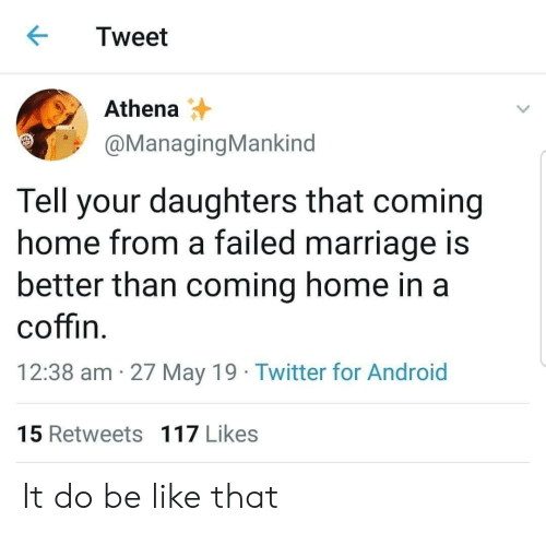 Android, Android 15, and Be Like: Tweet  Athena  @ManagingMankind  Tell your daughters that coming  home from a failed marriage is  better than coming home in a  coffin  12:38 am 27 May 19 Twitter for Android  15 Retweets 117 Likes It do be like that