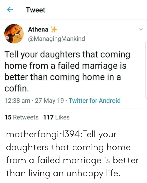 Marriage: Tweet  Athena  @ManagingMankind  Tell your daughters that coming  home from a failed marriage is  better than coming home in a  coffin  12:38 am 27 May 19 Twitter for Android  15 Retweets 117 Likes motherfangirl394:Tell your daughters that coming home from a failed marriage is better than living an unhappy life.