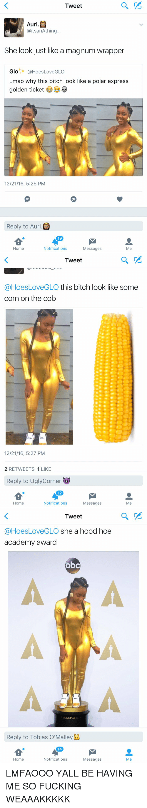 Polar Express: Tweet  Auri.  aitsanAthing  She look just like amagnum wrapper  Glo  @Hoes LoveGLO  Lmao why this bitch look like a polar express  golden ticket  12/21/16, 5:25 PM  Reply to Auri.  19  Notifications  Messages  Me  Home   Tweet  @Hoes LoveGLO this bitch look like some  corn on the cob  12/21/16, 5:27 PM  2 RETWEETS 1 LIKE  Reply to Uglycorner  12  Notifications  Home  Me  Messages   Tweet  @Hoes Love GLO she a hood hoe  academy award  abc  M.P.A  Reply to Tobias o'Malley  14  Notifications  Home  Messages  Me LMFAOOO YALL BE HAVING ME SO FUCKING WEAAAKKKKK