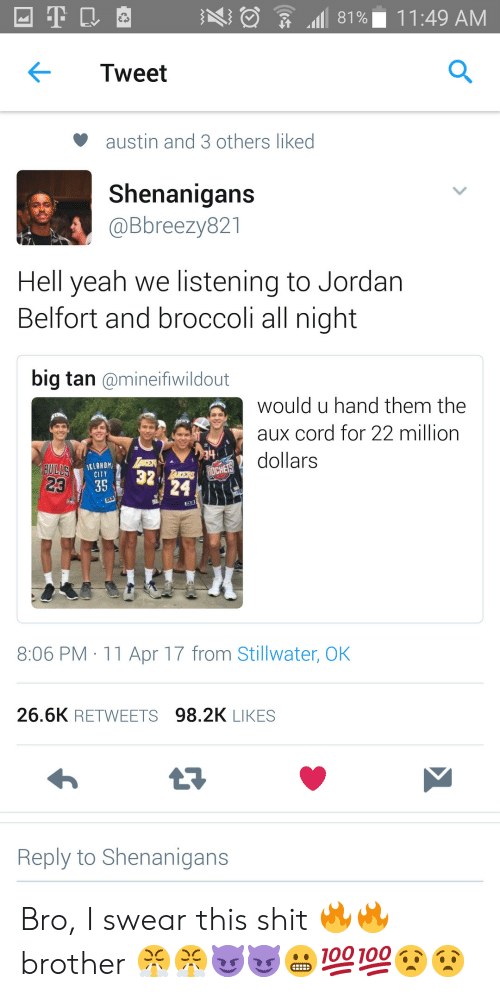 Jordan Belfort, Shenanigans, and Shit: Tweet  austin and 3 others liked  Shenanigans  @Bbreezy821  Hell yeah we listening to Jordan  Belfort and broccoli all night  big tan @mineifiwildout  would u hand them the  aux cord for 22 million  dollars  32  CITY  23  8:06 PM 11 Apr 17 from Stillwater, OK  26.6K RETWEETS 98.2K LIKES  Reply to Shenanigans Bro, I swear this shit 🔥🔥 brother 😤😤😈😈😬💯💯😧😧