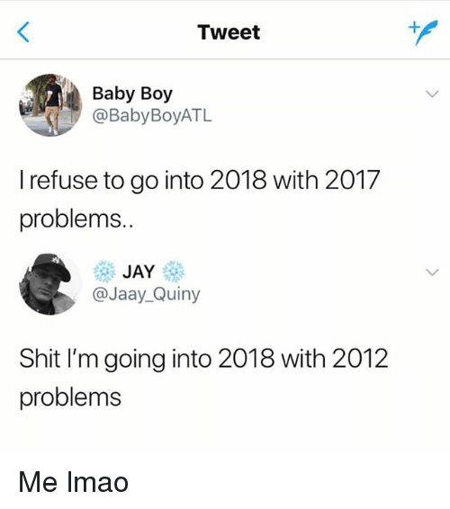 Lmao, Memes, and Shit: Tweet  Baby Boy  @BabyBoyATL  I refuse to go into 2018 with 2017  problems.  遛邂  @Jaay_Quiny  Shit I'm going into 2018 with 2012  problems Me lmao