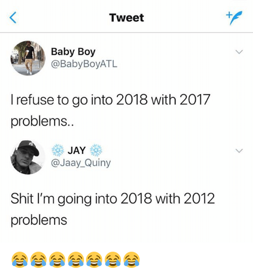 Jay, Shit, and Girl Memes: Tweet  Baby Boy  @BabyBoyATL  I refuse to go into 2018 with 2017  problems.  JAY  @Jaay_Quiny  Shit I'm going into 2018 with 2012  problems 😂😂😂😂😂😂😂