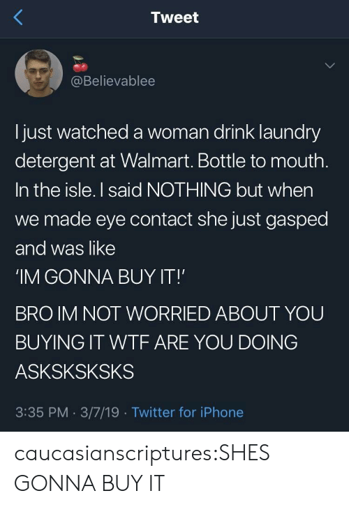 Nothing But: Tweet  @Believablee  l just watched a woman drink laundry  detergent at Walmart. Bottle to mouth  In the isle. I said NOTHING but when  we made eye contact she just gasped  and was like  'IM GONNA BUY IT!  BRO IM NOT WORRIED ABOUT YOU  BUYING IT WTF ARE YOU DOING  ASKSKSKSKS  3:35 PM. 3/7/19 Twitter for iPhone caucasianscriptures:SHES GONNA BUY IT