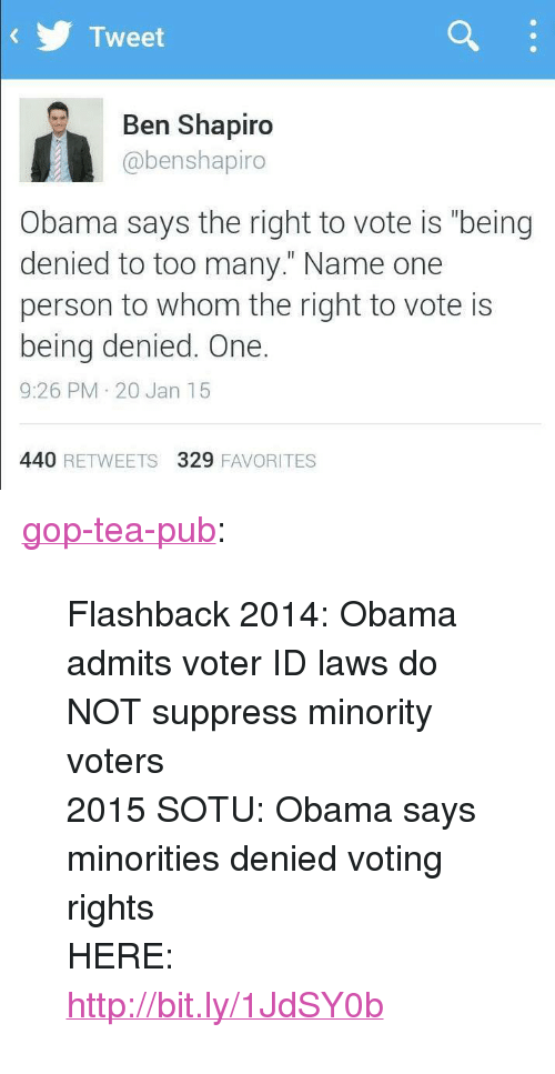 """Obama, Sotu, and Tumblr: Tweet  Ben Shapiro  @benshapiro  Obama says the right to vote is """"being  denied to too many."""" Name one  person to whom the right to vote is  being denied. One.  9:26 PM 20 Jan 15  440 RETWEETS 329 FAVORITES <p><a href=""""http://gop-tea-pub.tumblr.com/post/109109389672/flashback-2014-obama-admits-voter-id-laws-do-not"""" class=""""tumblr_blog"""">gop-tea-pub</a>:</p>  <blockquote><p><span class=""""fbPhotosPhotoCaption"""" id=""""fbPhotoSnowliftCaption"""" data-ft='{""""tn"""":""""K""""}'><span class=""""hasCaption"""">Flashback 2014: Obama admits voter ID laws do NOT suppress minority voters<br/> 2015 SOTU: Obama says minorities denied voting rights<br/> HERE: <a href=""""http://bit.ly/1JdSY0b"""" rel=""""nofollow nofollow"""">http://bit.ly/1JdSY0b</a></span></span></p></blockquote>"""