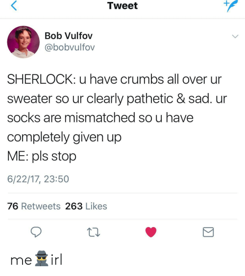 Sherlock, Sad, and Tweet: Tweet  Bob Vulfov  @bobvulfov  SHERLOCK: u have crumbs all over ur  sweater so ur clearly pathetic & sad. ur  socks are mismatched so u have  completely given up  ME: pls stop  6/22/17, 23:50  76 Retweets 263 Likes me🕵️irl