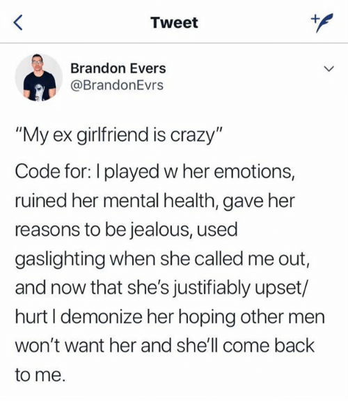 """Crazy, Jealous, and Girlfriend: Tweet  Brandon Evers  @BrandonEvrs  My ex girlfriend is crazy""""  Code for: I played w her emotions,  ruined her mental health, gave her  reasons to be jealous, used  gaslighting when she called me out,  and now that she's justifiably upset/  hurt I demonize her hoping other men  won't want her and she'll come back  to me."""
