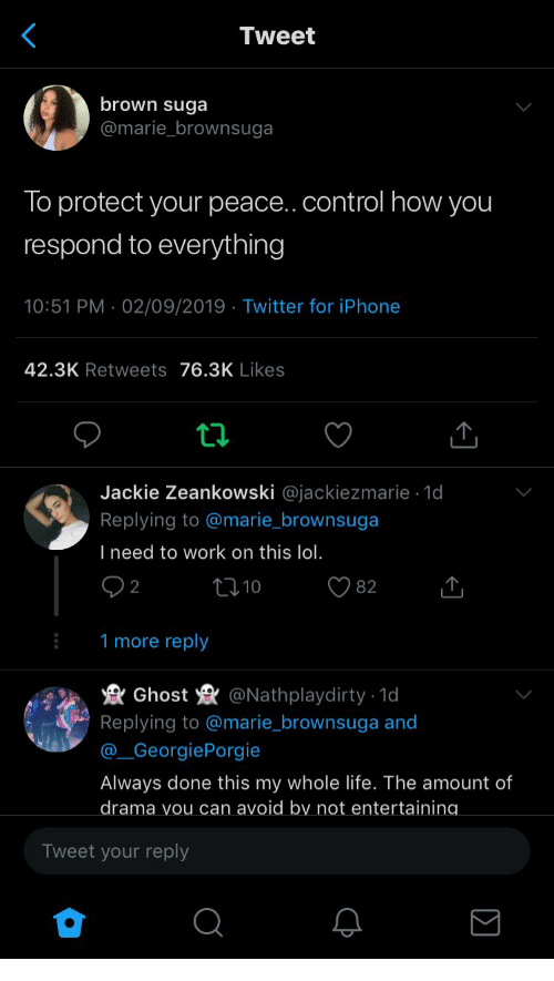 Iphone, Life, and Lol: Tweet  brown suga  @marie_brownsuga  To protect your peace.. control how you  respond to everything  10:51 PM 02/09/2019 Twitter for iPhone  42.3K Retweets 76.3K Likes  Jackie Zeankowski @jackiezmarie 1d  Replying to @marie_brownsuga  I need to work on this lol.  2  82  10  1 more reply  Ghost  @Nathplaydirty 1d  .  Replying to @marie_brownsuga and  @_GeorgiePorgie  Always done this my whole life. The amount of  drama vou can avoid by not entertaining  Tweet your reply
