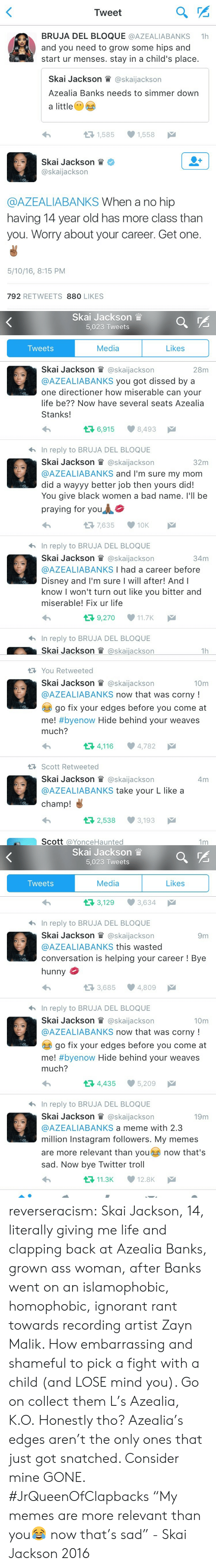 My Memes Are: Tweet  BRUJA DEL BLOQUE @AZEALIABANKS 1  and you need to grow some hips and  start ur menses. stay in a child's place.  Skal Jackson眥@ska.Jackson  Azealia Banks needs to simmer down  a little  1,585  1,558  Skal Jackson眥*  @skaijackson  @AZEALIABANKS When a no hip  having 14 year old has more class than  you. Worry about your career. Get one.  5/10/16, 8:15 PM  792 RETWEETS 880 LIKES   Skai Jackson  5,023 Tweets  Tweets  Media  Likes  Skal Jackson @ska.Jackson  @AZEALIABANKS you got dissed by a  one directioner how miserable can your  life be?? Now have several seats Azealia  Stanks!  28m  6,915  8,493  hIn reply to BRUJA DEL BLOQUE  Skai Jackson il @skaijackson  @AZEALIABANKS and I'm sure my mom  did a wayyy better job then yours did!  You give black women a bad name. l'll be  praying for you  32m  7,635 10K  hIn reply to BRUJA DEL BLOQUE  Skal Jackson眥@ska.Jackson  @AZEALIABANKS I had a career before  Disney and I'm sure I will after! Andl  know I won't turn out like you bitter and  miserable! Fix ur life  34m  9,270 11.7K  hIn reply to BRUJA DEL BLOQUE  Skal Jackson眥@skal.ackson  1h   You Retweeted  Skal Jackson眥@ska.Jackson  @AZEALIABANKS now that was corny!  10m  go fix your edges before you come at  me! #byenow Hide behind your weaves  much?  4,116 4,782  RScott Retweeted  Skai Jackson W @skaijackson  @AZEALIABANKS take your L like a  champ!  4m  2,538 3,193  Scott @YonceHaunted  1m   Skai Jackson  5,023 Tweets  Tweets  Media  Likes  3,129 3,634  hIn reply to BRUJA DEL BLOQUE  Skai Jackson l @skaijackson  @AZEALIABANKS this wasted  conversation is helping your career! Bye  hunny  9m  3,685 4,809  hIn reply to BRUJA DEL BLOQUE  Skai Jackson lWl @skaijackson  @AZEALIABANKS now that was corny!  10m  go fix your edges before you come at  me! #byenow Hide behind your weaves  much?  34,435 5,209  In reply to BRUJA DEL BLOQUE  Skai Jackson W @skaijackson  @AZEALIABANKS a meme with 2.3  million Instagram followers. My memes  are more relevant than you no
