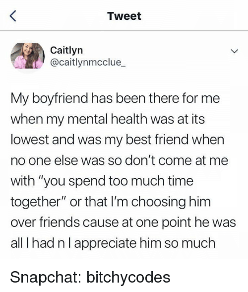 "Best Friend, Friends, and Snapchat: Tweet  Caitlyn  @caitlynmcclue  My boyfriend has been there for me  when my mental health was at its  lowest and was my best friend when  no one else was so don't come at me  with ""you spend too much time  together"" or that I'm choosing him  over friends cause at one point he was  all I had nlappreciate him so much Snapchat: bitchycodes"