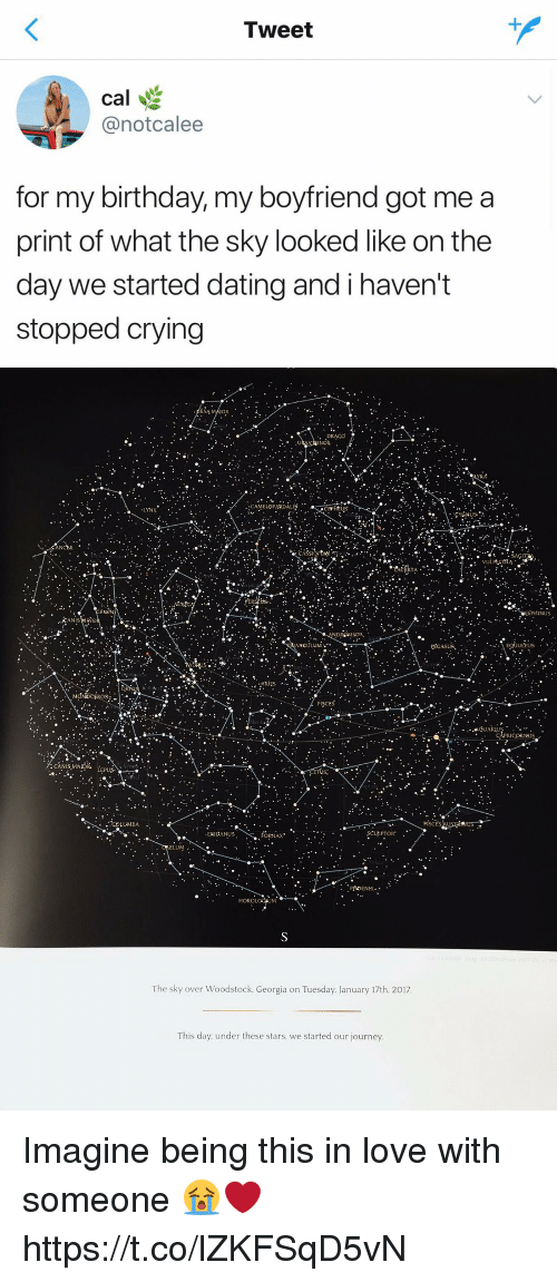 Birthday, Crying, and Dating: Tweet  cal  @notcalee  for my birthday, my boyfriend got me a  print of what the sky looked like on the  day we started dating and i haven't  stopped crying   RSA  INOR  ELOPARDAL  LYNX  ANCER  INUS  ANIS  DROMEDA  egiutus  ANCULU  ULEUS  ·ARIES  ^..  PISCES  LUMBA  ERIDANUS  ORNAX  ELUM.  The sky over Woodstock, Georgia on Tuesday. January 17th. 2017  This day. under these stars. we started our journey Imagine being this in love with someone 😭❤️ https://t.co/lZKFSqD5vN