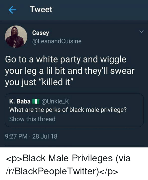 """Blackpeopletwitter, Party, and Black: Tweet  Casey  @LeanandCuisine  Go to a white party and wiggle  your leg a lil bit and they'll swear  you just """"killed it""""  K. BabaI @Unkle_K  What are the perks of black male privilege?  Show this thread  9:27 PM 28 Jul 18 <p>Black Male Privileges (via /r/BlackPeopleTwitter)</p>"""