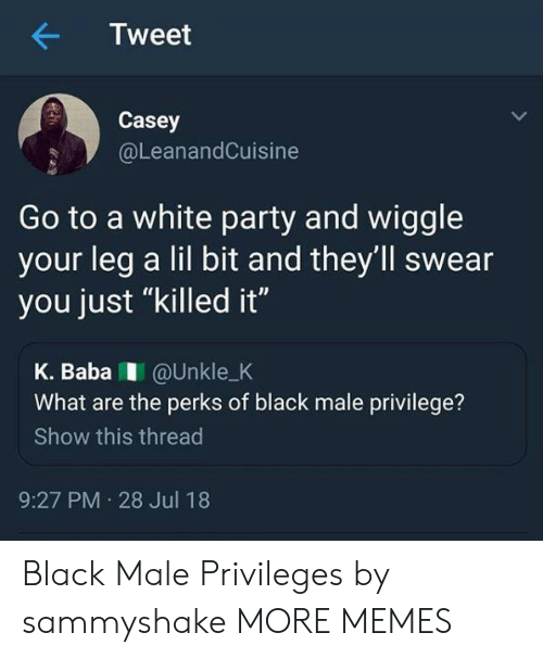 """Dank, Memes, and Party: Tweet  Casey  @LeanandCuisine  Go to a white party and wiggle  your leg a lil bit and they'll swear  you just """"killed it""""  K. BabaI @Unkle_K  What are the perks of black male privilege?  Show this thread  9:27 PM 28 Jul 18 Black Male Privileges by sammyshake MORE MEMES"""