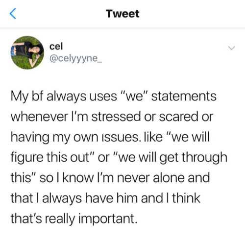 "Being Alone, Relationships, and Never: Tweet  cel  @celyyyne  My bf always uses ""we"" statements  whenever I'm stressed or scared or  having my own issues. like ""we will  figure this out"" or ""we will get through  this"" so l know I'm never alone and  that I always have him and I think  that's really important."