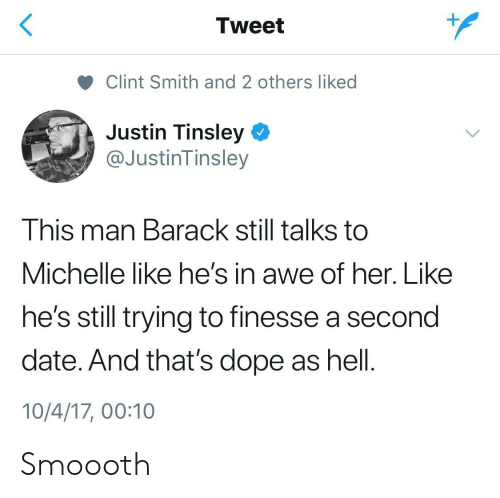 Michellee: Tweet  Clint Smith and 2 others liked  Justin Tinsley  @JustinTinsley  This man Barack still talks to  Michelle like he's in awe of her. Like  he's still trying to finesse a second  date. And that's dope as hell.  10/4/17, 00:10 Smoooth