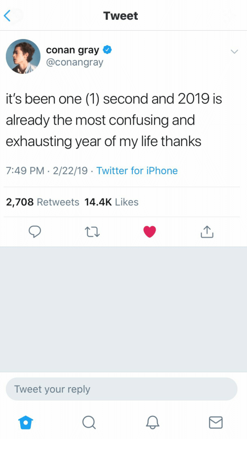Iphone, Life, and Twitter: Tweet  conan gray  @conangray  it's been one (1) second and 2019 is  already the most confusing and  exhausting year of my life thanks  7:49 PM 2/22/19 Twitter for iPhone  2,708 Retweets 14.4K Likes  Tweet your reply