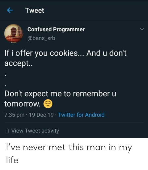 this man: Tweet  Confused Programmer  @bans_srb  If i offer you cookies... And u don't  accept..  Don't expect me to remember u  tomorrow.  7:35 pm · 19 Dec 19 · Twitter for Android  ili View Tweet activity I've never met this man in my life
