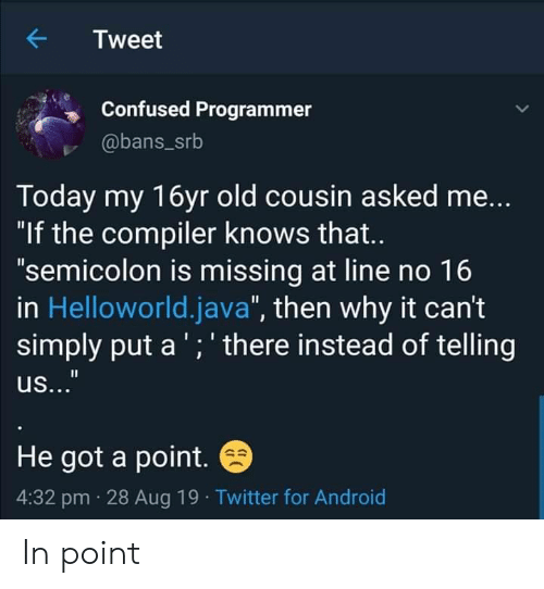 """Android, Confused, and Twitter: Tweet  Confused Programmer  @bans_srb  Today my 16yr old cousin asked me...  """"If the compiler knows that..  """"semicolon is missing at line no 16  in Helloworld.java"""", then why it can't  simply put a ';' there instead of telling  us...""""  He got a point.  4:32 pm 28 Aug 19 Twitter for Android In point"""