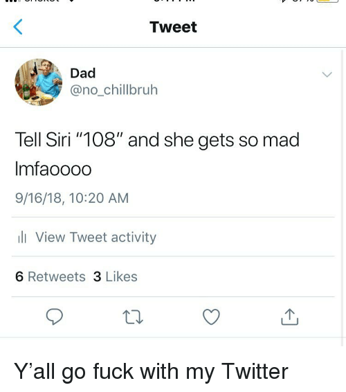 "Dad, Funny, and Siri: Tweet  Dad  @no_chillbruh  Tell Siri ""108"" and she gets so mad  Imfaoooo  9/16/18, 10:20 AM  li View Tweet activity  6 Retweets 3 Likes Y'all go fuck with my Twitter"