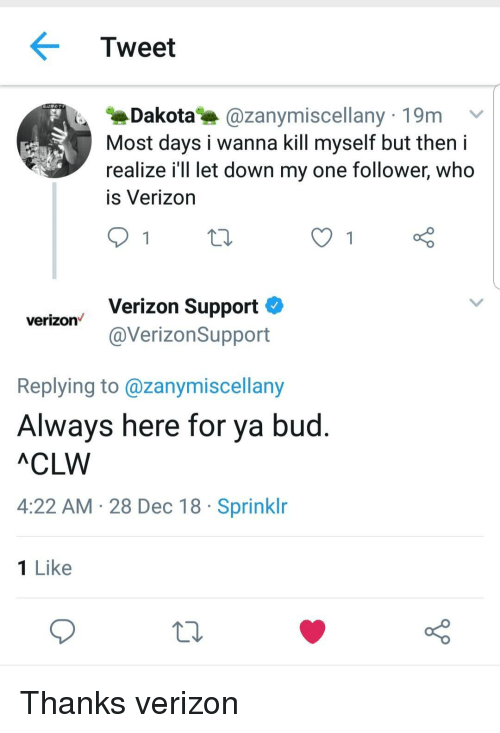 Verizon, Who, and One: Tweet  Dakota@zanymiscellany 19m v  Most days i wanna kill myself but theni  realize i'll let down my one follower, who  is Verizon  Verizon Support  @VerizonSupport  verizon  Replying to @zanymiscellany  Always here for ya bud  ACLW  4:22 AM 28 Dec 18 Sprinklr  1 Like Thanks verizon
