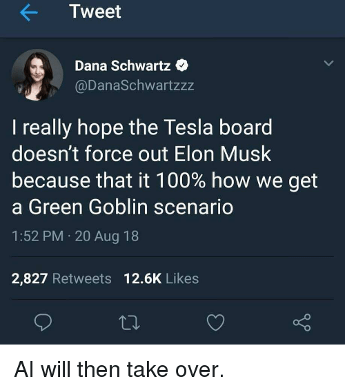 Anaconda, Green Goblin, and Hope: Tweet  Dana Schwartz  @DanaSchwartzzz  I really hope the Tesla board  doesn't force out Elon Musk  because that it 100% how we get  a Green Goblin scenario  1:52 PM 20 Aug 18  2,827 Retweets 12.6K Likes AI will then take over.