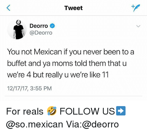 Memes, Moms, and Deorro: Tweet  Deorro  @Deorro  You not Mexican if you never been to a  buffet and ya moms told them that u  we're 4 but really u we're like 11  12/17/17, 3:55 PM For reals 🤣 FOLLOW US➡️ @so.mexican Via:@deorro