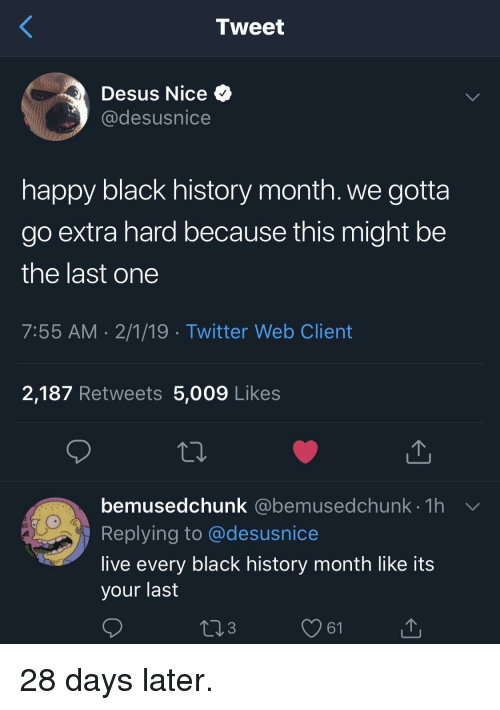 Black History Month, Twitter, and Black: Tweet  Desus Nice  @desusnice  happy black history month. we gotta  go extra hard because this might be  the last one  7:55 AM 2/1/19 Twitter Web Client  2,187 Retweets 5,009 Likes  bemusedchunk (@ebemusedchunk th  Replying to @desusnice  live every black history month like its  your last  @bemusedchunk 1h  3  61 28 days later.