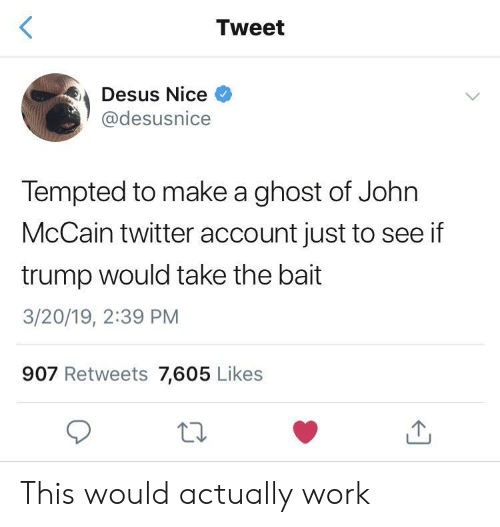 bait: Tweet  Desus Nice  @desusnice  Tempted to make a ghost of John  McCain twitter account just to see if  trump would take the bait  3/20/19, 2:39 PM  907 Retweets 7,605 Likes This would actually work