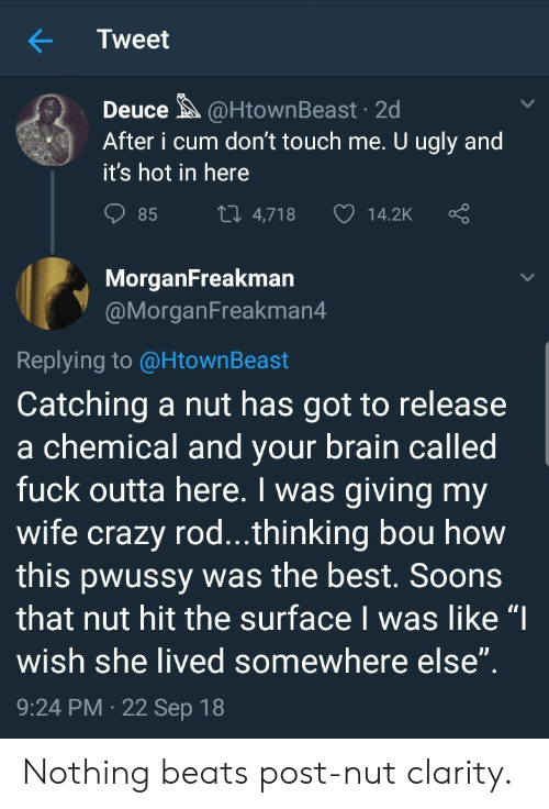 "deuce: Tweet  Deuce@HtownBeast 2d  After i cum don't touch me. U ugly and  it's hot in here  85  4,718  14.2K  MorganFreakman  @MorganFreakman4  Replying to @HtownBeast  Catching a nut has got to release  a chemical and vour brain called  fuck outta here. I was giving my  wife crazy rod...thinking bou how  this pwussy was the best. Soons  that nut hit the surface I was like ""I  wish she lived somewhere else  9:24 PM 22 Sep 18 Nothing beats post-nut clarity."