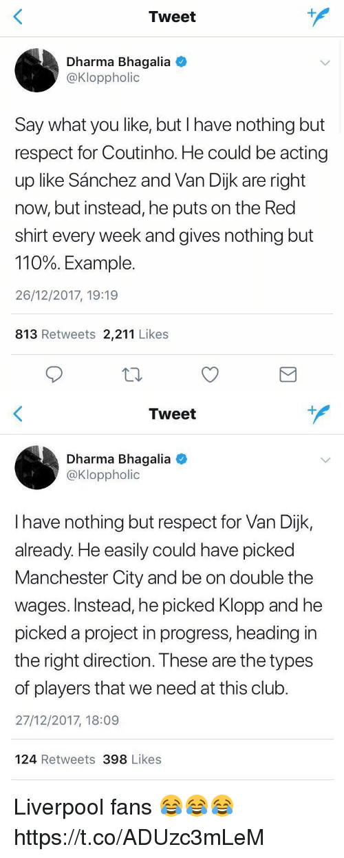 Andrew Bogut, Club, and Respect: Tweet  Dharma Bhagalia  @Kloppholic  Say what you like, but I have nothing but  respect for Coutinho. He could be acting  up like Sánchez and Van Dijk are right  now, but instead, he puts on the Red  shirt every week and gives nothing but  110%. Example.  26/12/2017, 19:19  813 Retweets 2,211 Likes   Tweet  Dharma Bhagalia  @Kloppholic  I have nothing but respect for Van Dijk,  already. He easily could have picked  Manchester City and be on double the  wages. Instead, he picked Klopp and he  picked a project in progress, heading in  the right direction. These are the types  of players that we need at this club.  27/12/2017, 18:09  124 Retweets 398 Likes Liverpool fans 😂😂😂 https://t.co/ADUzc3mLeM