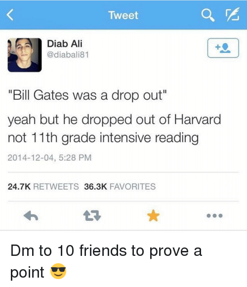 """Ali, Bill Gates, and Friends: Tweet  Diab Ali  @diabali81  1  """"Bill Gates was a drop out""""  yeah but he dropped out of Harvard  not 11th grade intensive reading  2014-12-04, 5:28 PM  24.7K RETWEETS 36.3K FAVORITES Dm to 10 friends to prove a point 😎"""