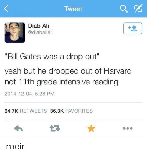 """Ali, Bill Gates, and Yeah: Tweet  Diab Ali  @diabali81  """"Bill Gates was a drop out""""  yeah but he dropped out of Harvard  not 11th grade intensive reading  2014-12-04, 5:28 PM  24.7K RETWEETS 36.3K FAVORITES  LE meirl"""