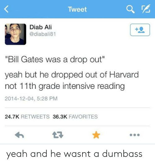"T A: Tweet  Diab Ali  @diabali81  ""Bill Gates was a drop out""  yeah but he dropped out of Harvard  not 11th grade intensive reading  2014-12-04, 5:28 PM  24.7K RETWEETS 36.3K FAVORITES yeah and he wasnt a dumbass"