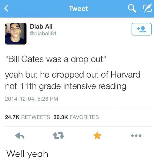 "Ali, Bill Gates, and Yeah: Tweet  Diab Ali  @diabali81  ""Bill Gates was a drop out""  yeah but he dropped out of Harvard  not 11th grade intensive reading  2014-12-04, 5:28 PM  24.7K RETWEETS 36.3K FAVORITES Well yeah"