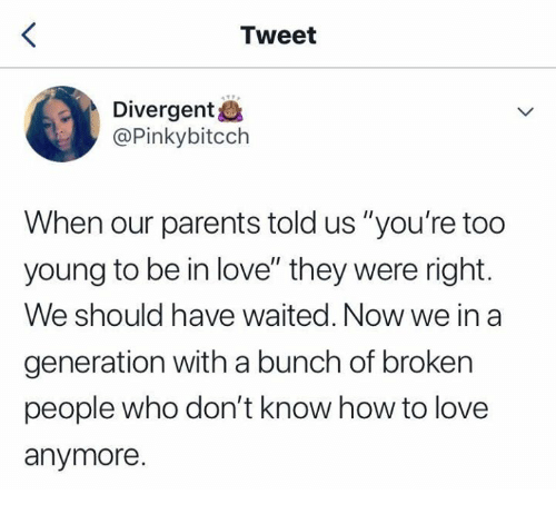 "Love, Parents, and Divergent: Tweet  Divergent&  @Pinkybitcch  When our parents told us ""you're too  young to be in love"" they were right.  We should have waited. Now we in a  generation with a bunch of broken  people who don't know how to love  anymore."