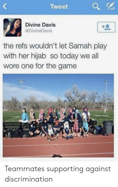 Supporting: Tweet  Divine Davis  @DivineDavis  the refs wouldn't let Samah play  with her hijab so today we all  wore one for the game  21 Teammates supporting against discrimination