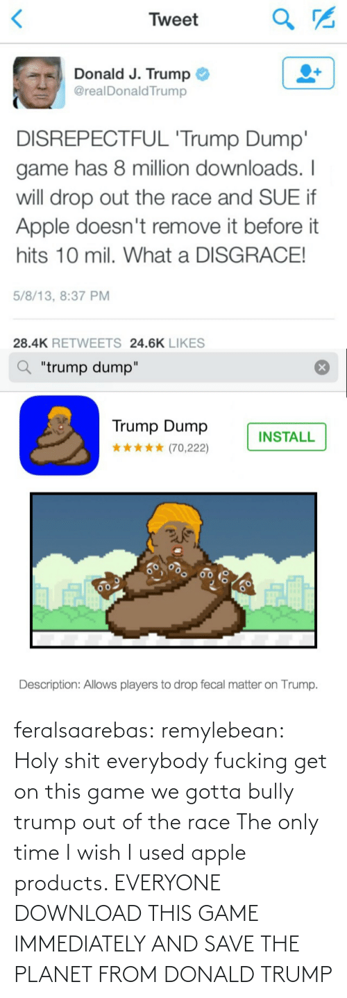 """Download This: Tweet  Donald J. Trump  @realDonald Trump  DISREPECTFUL 'Trump Dump'  game has 8 million downloads. I  will drop out the race and SUE if  Apple doesn't remove it before it  hits 10 mil. What a DISGRACE!  5/8/13, 8:37 PM  28.4K RETWEETS 24.6K LIKES   """"trump dump""""  Trump Dump  INSTALL  (70,222)  60  Description: Allows players to drop fecal matter on Trump. feralsaarebas:  remylebean:  Holy shit  everybody fucking get on this game we gotta bully trump out of the race   The only time I wish I used apple products. EVERYONE DOWNLOAD THIS GAME IMMEDIATELY AND SAVE THE PLANET FROM DONALD TRUMP"""