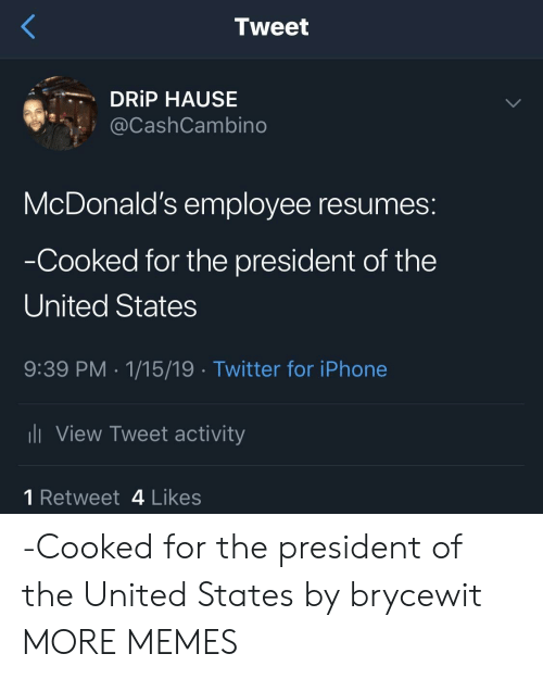 president of the united states: Tweet  DRİP HAUSE  @CashCambino  McDonald's employee resumes:  Cooked for the president of the  United States  9:39 PM 1/15/19 Twitter for iPhonee  View Tweet activity  1 Retweet 4 Likes -Cooked for the president of the United States by brycewit MORE MEMES