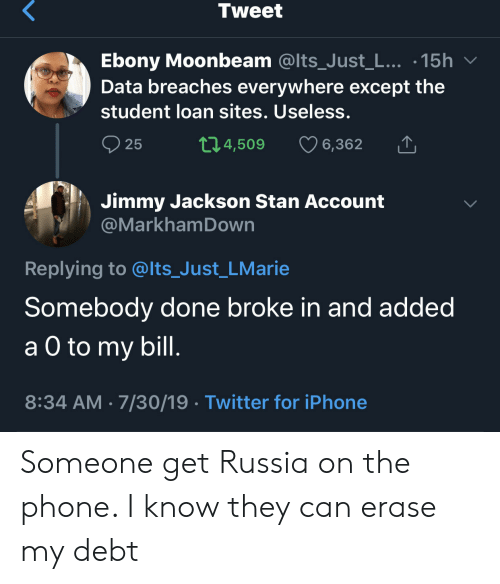 student loan: Tweet  Ebony Moonbeam @Its_Just_L... .15h  Data breaches everywhere except the  student loan sites. Useless.  t1.4,509  25  6,362  Jimmy Jackson Stan Account  @MarkhamDown  Replying to @lts_Just_LMarie  Somebody done broke in and added  а O to  a O to my bill.  8:34 AM 7/30/19 Twitter for iPhone Someone get Russia on the phone. I know they can erase my debt