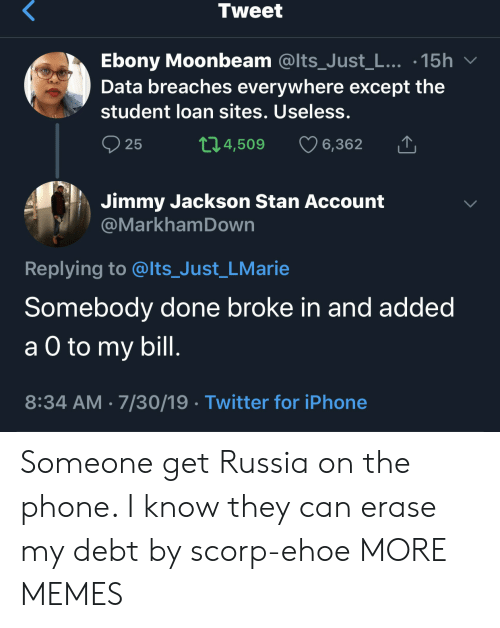 student loan: Tweet  Ebony Moonbeam @Its_Just_L... .15h  Data breaches everywhere except the  student loan sites. Useless.  t1.4,509  25  6,362  Jimmy Jackson Stan Account  @MarkhamDown  Replying to @lts_Just_LMarie  Somebody done broke in and added  а O to  a O to my bill.  8:34 AM 7/30/19 Twitter for iPhone Someone get Russia on the phone. I know they can erase my debt by scorp-ehoe MORE MEMES