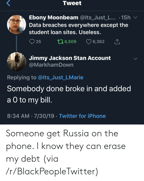student loan: Tweet  Ebony Moonbeam @Its_Just_L... .15h  Data breaches everywhere except the  student loan sites. Useless.  t1.4,509  25  6,362  Jimmy Jackson Stan Account  @MarkhamDown  Replying to @lts_Just_LMarie  Somebody done broke in and added  а O to  a O to my bill.  8:34 AM 7/30/19 Twitter for iPhone Someone get Russia on the phone. I know they can erase my debt (via /r/BlackPeopleTwitter)