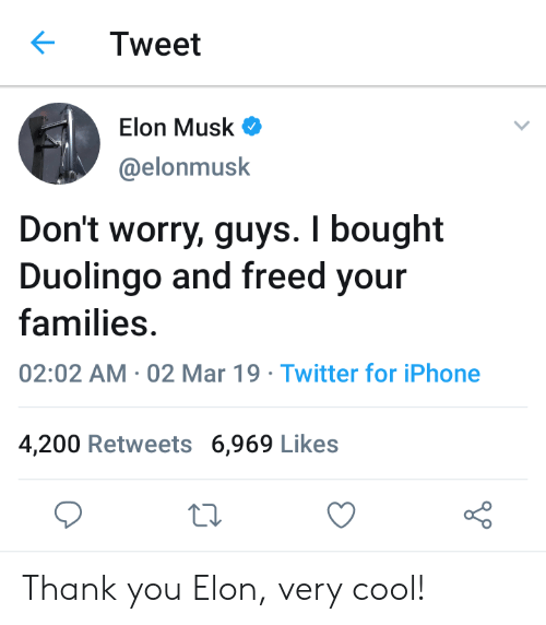 bailey jay: Tweet  Elon Musk  @elonmusk  Don't worry, guys. I bought  Duolingo and freed your  families  02:02 AM 02 Mar 19 Twitter for iPhone  4,200 Retweets 6,969 Likes Thank you Elon, very cool!