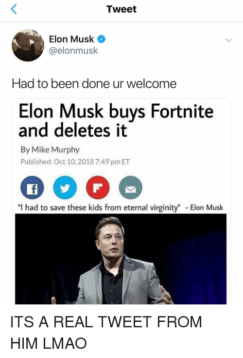 """Lmao, Memes, and Kids: Tweet  Elon Musk  @elonmusk  Had to been done ur welcome  Elon Musk buys Fortnite  and deletes it  By Mike Murphy  Published: Oct 10, 2018 7:49 pm ET  """"I had to save these kids from eternal virginity"""" Elon Musk ITS A REAL TWEET FROM HIM LMAO"""
