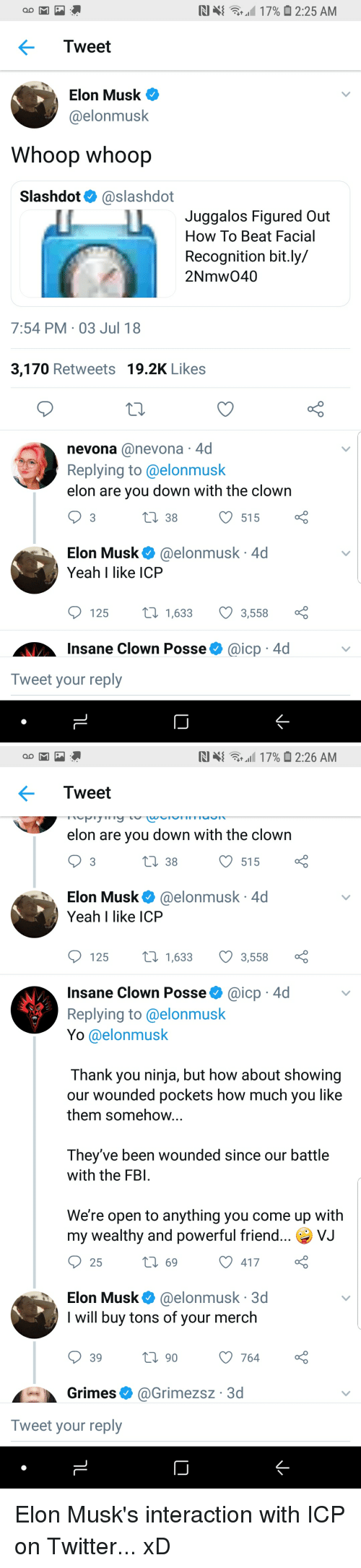 Fbi, Funny, and Twitter: Tweet  Elon Musk  @elonmusk  Whoop whoop  Slashdot@slashdot  Juggalos Figured Out  How To Beat Facial  Recognition bit.ly/  2Nmw040  7:54 PM-03 Jul 18  3,170 Retweets 19.2K Likes  nevona @nevona 4d  Replying to@elonmusk  elon are you down with the clown  t 38515  Elon Musk. @elonmusk. 4d  Yeah I like ICP  125 1,633 3,558 :  Insane Clown Posseaicp 4d  Tweet your reply   RI ц{ at all 17%  2:26 AM  Tweet  elon are vou down with the clown  3  38  515  Elon Musk@elonmusk 4d  Yeah I like ICP  125  t1,633 3,558  Insane Clown Posse@icp 4d  Replying to @elonmusk  Yo @elonmusk  Thank you ninja, but how about showing  our wounded pockets how much you like  them somehow  They've been wounded since our battle  with the FBI  We're open to anything you come up with  my wealthy and powerful friend  25  ИЈ  69  417  Elon Musk@elonmusk 3d  I will buy tons of your merch  39  90  Grimes@Grimezsz 3d  Tweet your reply Elon Musk's interaction with ICP on Twitter... xD