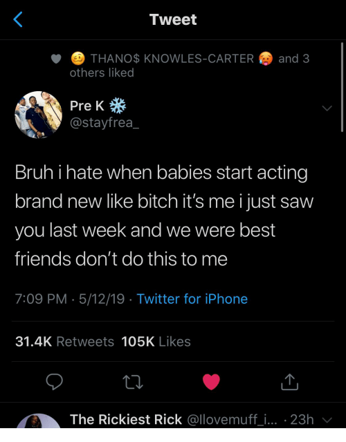 pre-k: Tweet  ETHANO$ KNOWLES-CARTER  and 3  others liked  Pre K  @stayfrea  Bruhi hate when babies start acting  brand new like bitch it's me i just saw  you last week and we were best  friends don't do this to me  7:09 PM 5/12/19 Twitter for iPhone  31.4K Retweets 105K Likes  The Rickiest Rick @llovemuff_i... 23h