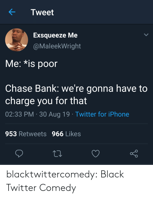 aug: Tweet  Exsqueeze Me  @MaleekWright  Me: *is poor  Chase Bank: we're gonna have to  charge you for that  02:33 PM 30 Aug 19 Twitter for iPhone  953 Retweets 966 Likes blacktwittercomedy:  Black Twitter Comedy